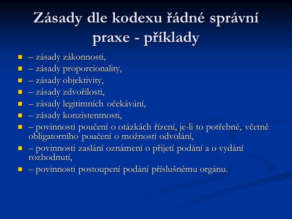 Zásady dle kodexu řádné správní praxe - příklady – zásady zákonnosti, – zásady zákonnosti, – zásady proporcionality, – zásady proporcionality, – zásady objektivity, – zásady objektivity, – zásady zdvořilosti, – zásady zdvořilosti, – zásady legitimních očekávání, – zásady legitimních očekávání, – zásady konzistentnosti, – zásady konzistentnosti, – povinnosti poučení o otázkách řízení, je-li to potřebné, včetně obligatorního poučení o možnosti odvolání, – povinnosti poučení o otázkách řízení, je-li to potřebné, včetně obligatorního poučení o možnosti odvolání, – povinnosti zaslání oznámení o přijetí podání a o vydání rozhodnutí, – povinnosti zaslání oznámení o přijetí podání a o vydání rozhodnutí, – povinnosti postoupení podání příslušnému orgánu.