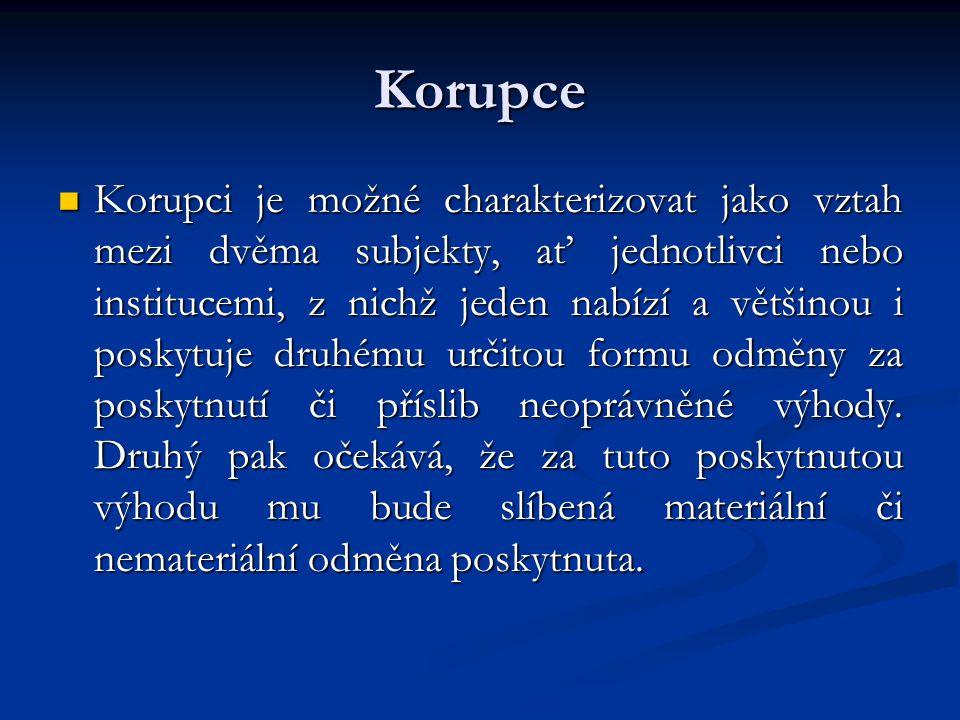 Korupce Korupci je možné charakterizovat jako vztah mezi dvěma subjekty, ať jednotlivci nebo institucemi, z nichž jeden nabízí a většinou i poskytuje druhému určitou formu odměny za poskytnutí či příslib neoprávněné výhody.