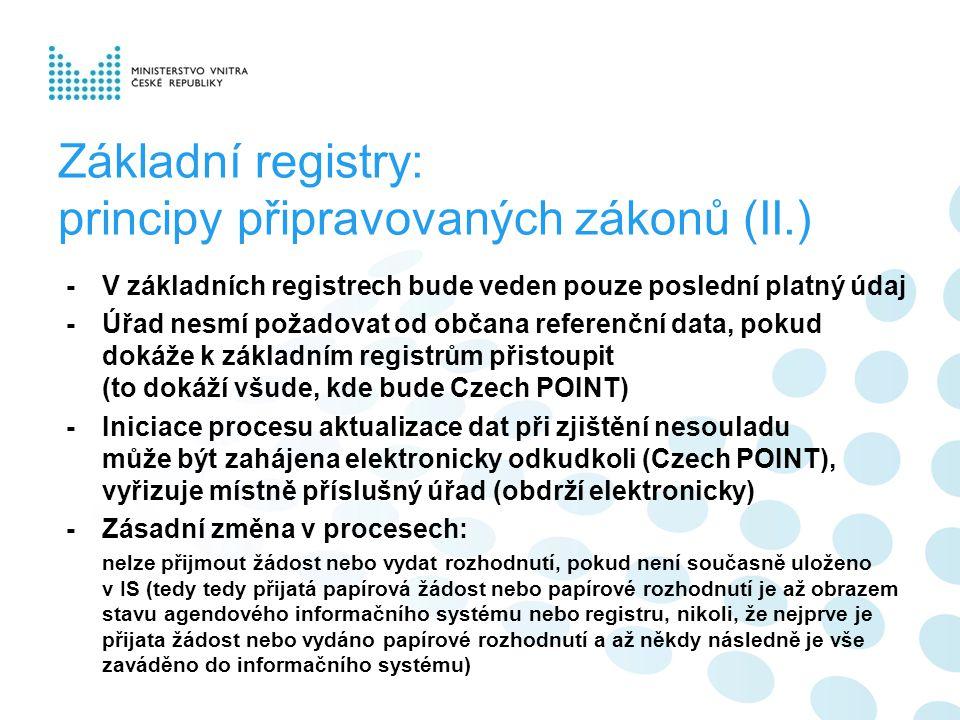 Základní registry: principy připravovaných zákonů (II.) -V základních registrech bude veden pouze poslední platný údaj -Úřad nesmí požadovat od občana referenční data, pokud dokáže k základním registrům přistoupit (to dokáží všude, kde bude Czech POINT) -Iniciace procesu aktualizace dat při zjištění nesouladu může být zahájena elektronicky odkudkoli (Czech POINT), vyřizuje místně příslušný úřad (obdrží elektronicky) -Zásadní změna v procesech: nelze přijmout žádost nebo vydat rozhodnutí, pokud není současně uloženo v IS (tedy tedy přijatá papírová žádost nebo papírové rozhodnutí je až obrazem stavu agendového informačního systému nebo registru, nikoli, že nejprve je přijata žádost nebo vydáno papírové rozhodnutí a až někdy následně je vše zaváděno do informačního systému)