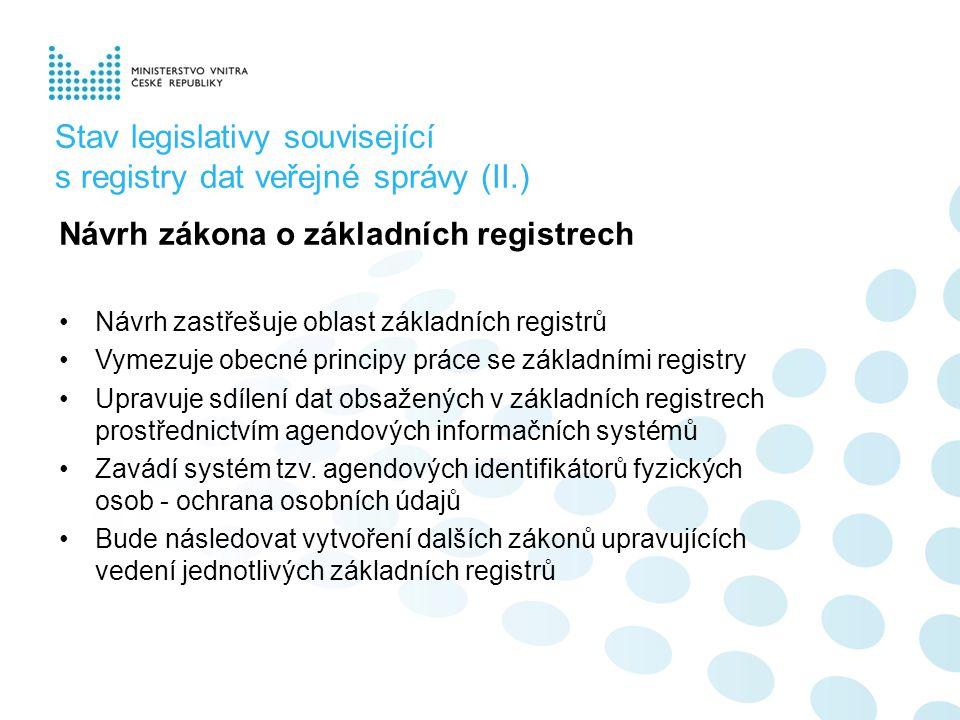 Stav legislativy související s registry dat veřejné správy (II.) Návrh zákona o základních registrech Návrh zastřešuje oblast základních registrů Vymezuje obecné principy práce se základními registry Upravuje sdílení dat obsažených v základních registrech prostřednictvím agendových informačních systémů Zavádí systém tzv.