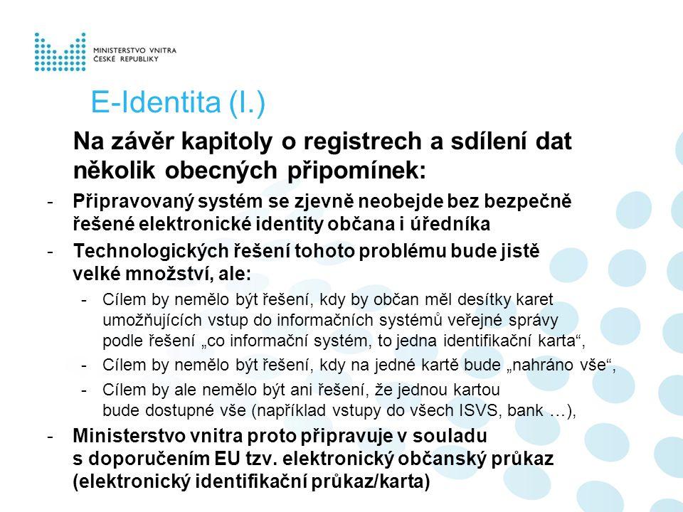 """E-Identita (I.) Na závěr kapitoly o registrech a sdílení dat několik obecných připomínek: -Připravovaný systém se zjevně neobejde bez bezpečně řešené elektronické identity občana i úředníka -Technologických řešení tohoto problému bude jistě velké množství, ale: -Cílem by nemělo být řešení, kdy by občan měl desítky karet umožňujících vstup do informačních systémů veřejné správy podle řešení """"co informační systém, to jedna identifikační karta , -Cílem by nemělo být řešení, kdy na jedné kartě bude """"nahráno vše , -Cílem by ale nemělo být ani řešení, že jednou kartou bude dostupné vše (například vstupy do všech ISVS, bank …), -Ministerstvo vnitra proto připravuje v souladu s doporučením EU tzv."""