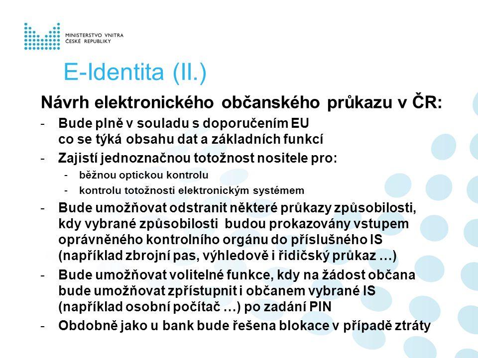 E-Identita (II.) Návrh elektronického občanského průkazu v ČR: -Bude plně v souladu s doporučením EU co se týká obsahu dat a základních funkcí -Zajistí jednoznačnou totožnost nositele pro: -běžnou optickou kontrolu -kontrolu totožnosti elektronickým systémem -Bude umožňovat odstranit některé průkazy způsobilosti, kdy vybrané způsobilosti budou prokazovány vstupem oprávněného kontrolního orgánu do příslušného IS (například zbrojní pas, výhledově i řidičský průkaz …) -Bude umožňovat volitelné funkce, kdy na žádost občana bude umožňovat zpřístupnit i občanem vybrané IS (například osobní počítač …) po zadání PIN -Obdobně jako u bank bude řešena blokace v případě ztráty