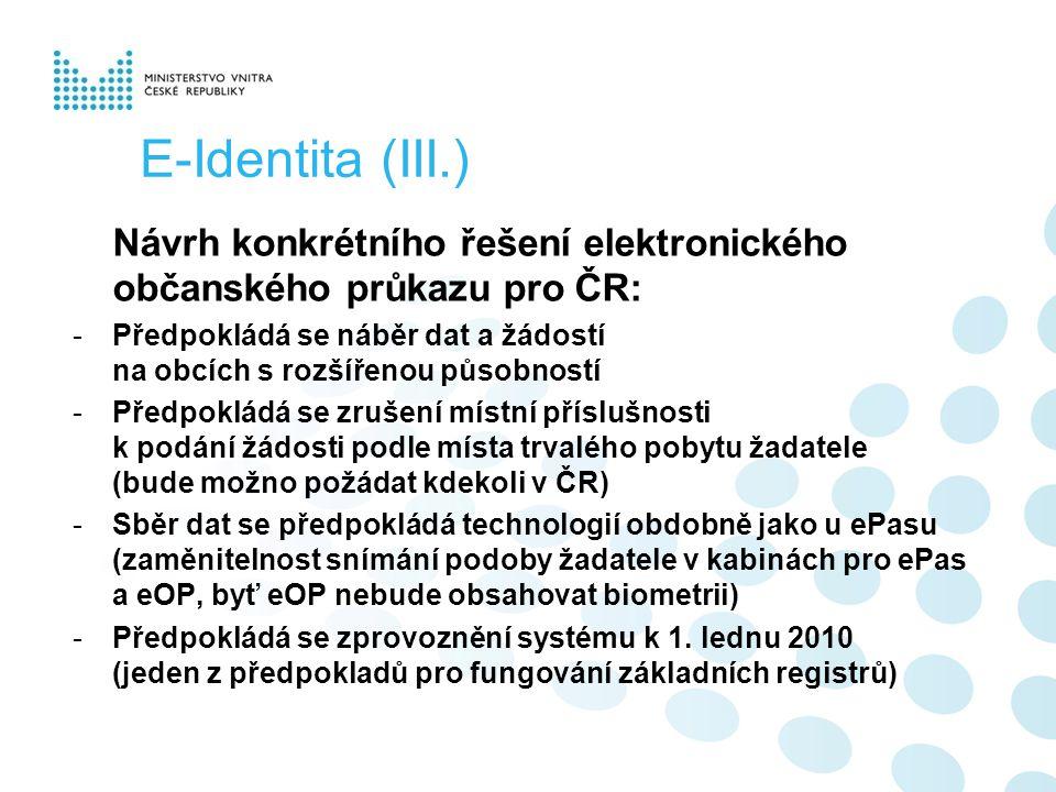 E-Identita (III.) Návrh konkrétního řešení elektronického občanského průkazu pro ČR: -Předpokládá se náběr dat a žádostí na obcích s rozšířenou působností -Předpokládá se zrušení místní příslušnosti k podání žádosti podle místa trvalého pobytu žadatele (bude možno požádat kdekoli v ČR) -Sběr dat se předpokládá technologií obdobně jako u ePasu (zaměnitelnost snímání podoby žadatele v kabinách pro ePas a eOP, byť eOP nebude obsahovat biometrii) -Předpokládá se zprovoznění systému k 1.