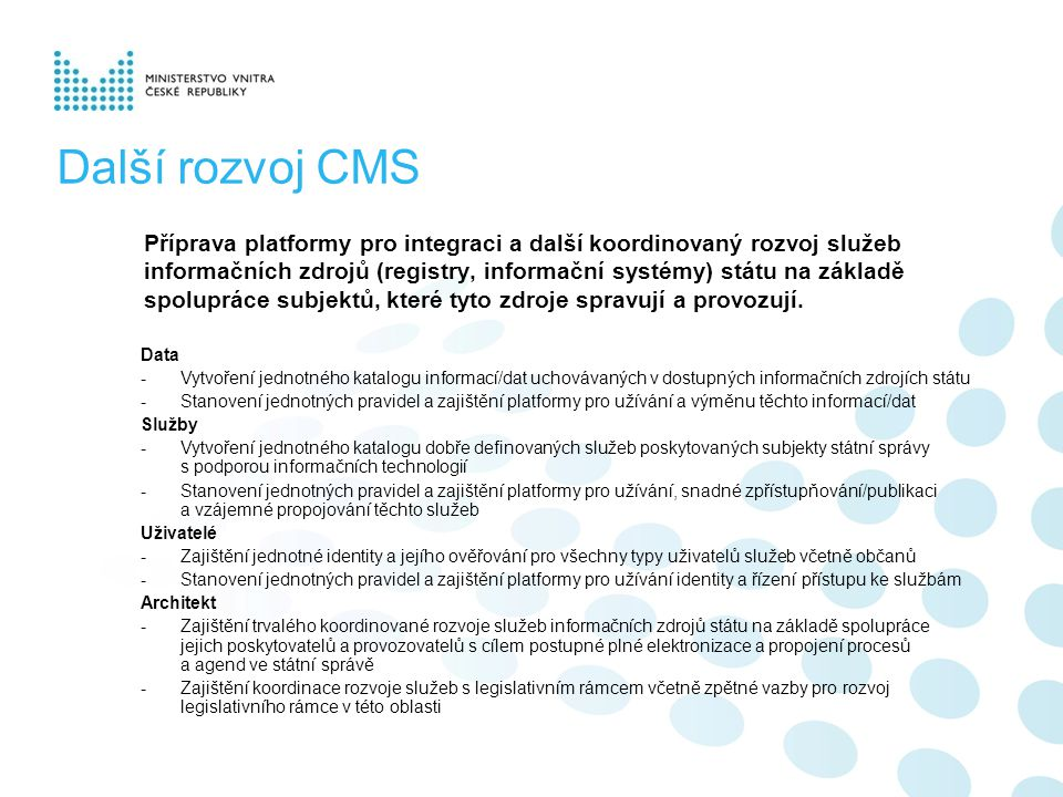 Další rozvoj CMS Příprava platformy pro integraci a další koordinovaný rozvoj služeb informačních zdrojů (registry, informační systémy) státu na základě spolupráce subjektů, které tyto zdroje spravují a provozují.