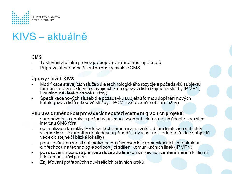 KIVS – aktuálně CMS -Testování a pilotní provoz propojovacího prostředí operátorů -Příprava otevřeného řízení na poskytovatele CMS Úpravy služeb KIVS -Modifikace stávajících služeb dle technologického rozvoje a požadavků subjektů formou změny některých stávajících katalogových listů (zejména služby IP VPN, Housing, některé hlasové služby) -Specifikace nových služeb dle požadavků subjektů formou doplnění nových katalogových listů (hlasové služby – PCM, zvažované mobilní služby) Příprava druhého kola prováděcích soutěží včetně migračních projektů -shromáždění a analýza požadavků jednotlivých subjektů za jejich účasti s využitím institutu CMS fóra -optimalizace konektivity v lokalitách zaměřená na větší sdílení linek více subjekty v jedné lokalitě (probíhá dohledávání případů, kdy více linek jednoho či více subjektů vede do stejné či blízké lokality) -posuzování možností optimalizace používaných telekomunikačních infrastruktur a přechodu na technologie podporující sdílení komunikačních linek (IP VPN) -posuzování možností přenosu služeb do telekomunikačních center směrem k hlavní telekomunikační páteři -Zajišťování potřebných souvisejících právních kroků