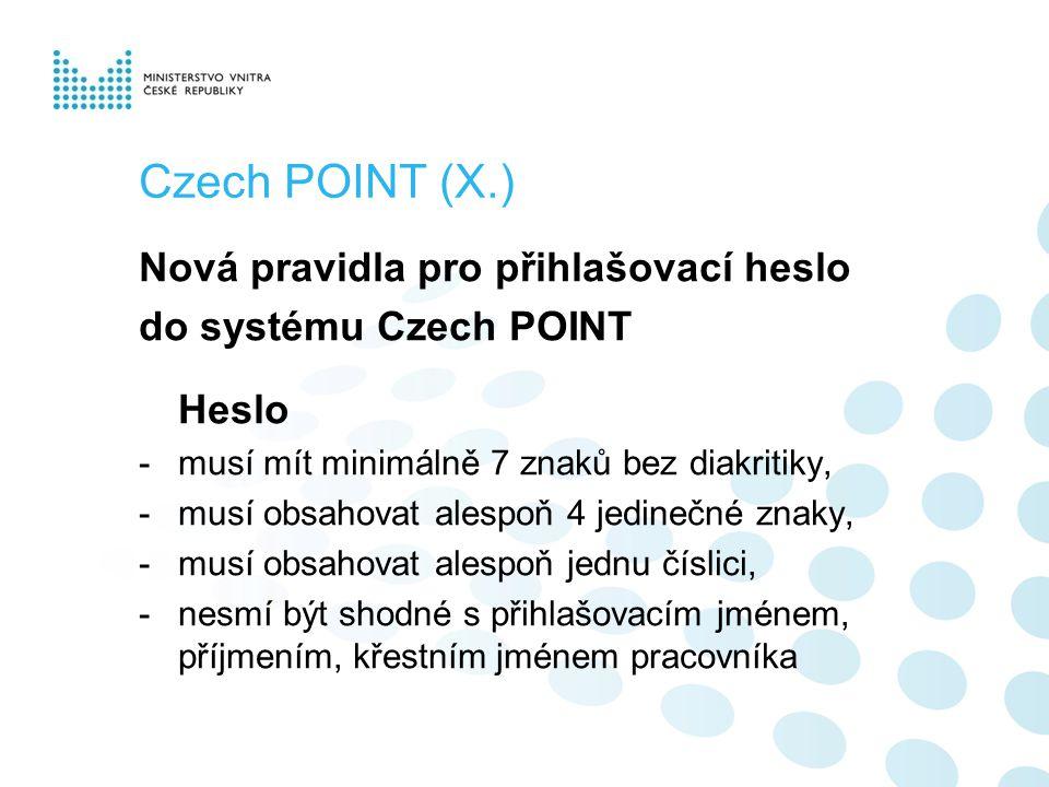 Czech POINT (X.) Nová pravidla pro přihlašovací heslo do systému Czech POINT Heslo -musí mít minimálně 7 znaků bez diakritiky, -musí obsahovat alespoň 4 jedinečné znaky, -musí obsahovat alespoň jednu číslici, -nesmí být shodné s přihlašovacím jménem, příjmením, křestním jménem pracovníka
