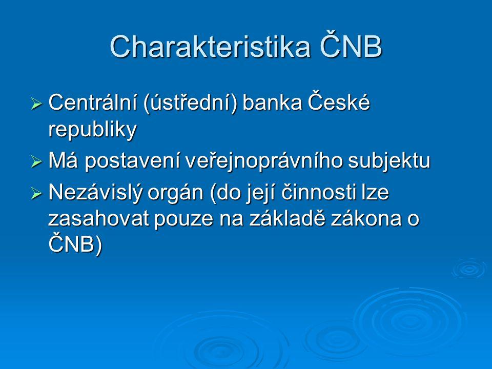 Charakteristika ČNB  Centrální (ústřední) banka České republiky  Má postavení veřejnoprávního subjektu  Nezávislý orgán (do její činnosti lze zasah