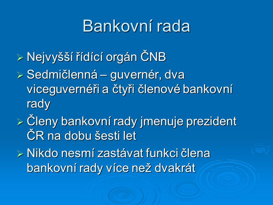 Bankovní rada  Nejvyšší řídící orgán ČNB  Sedmičlenná – guvernér, dva viceguvernéři a čtyři členové bankovní rady  Členy bankovní rady jmenuje prez