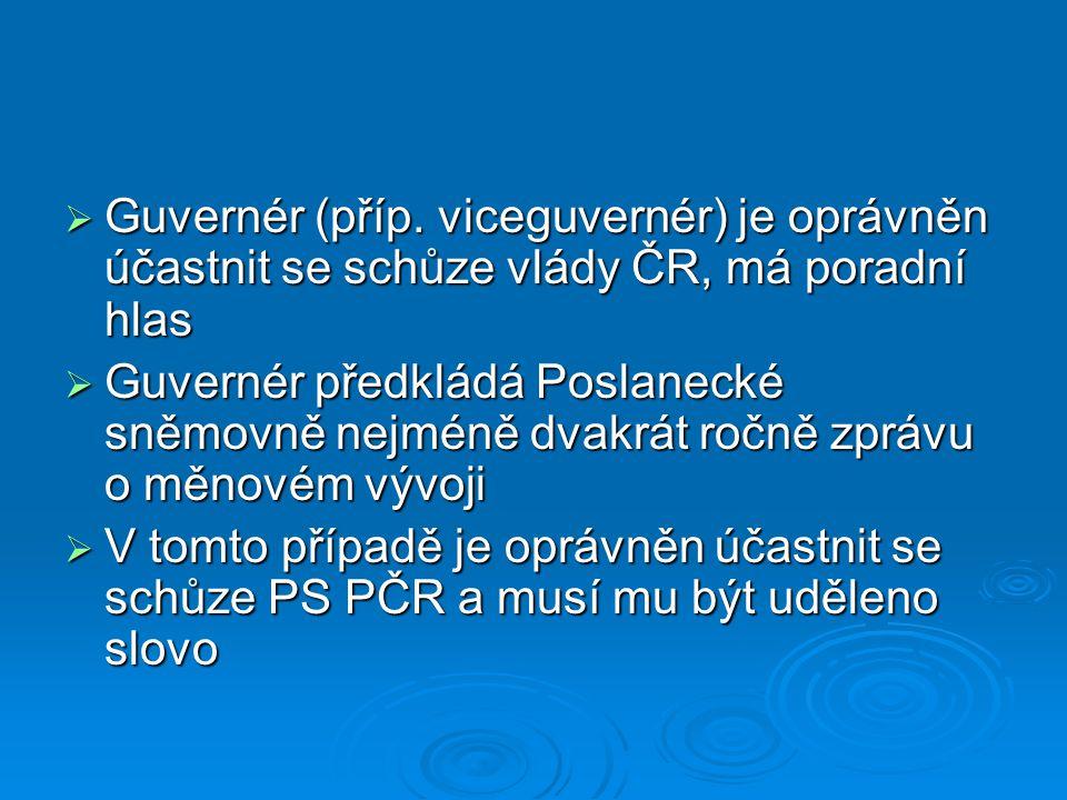  Guvernér (příp. viceguvernér) je oprávněn účastnit se schůze vlády ČR, má poradní hlas  Guvernér předkládá Poslanecké sněmovně nejméně dvakrát ročn