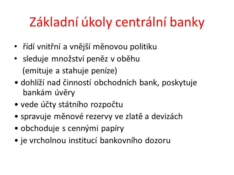 Základní úkoly centrální banky řídí vnitřní a vnější měnovou politiku sleduje množství peněz v oběhu (emituje a stahuje peníze) dohlíží nad činností obchodních bank, poskytuje bankám úvěry vede účty státního rozpočtu spravuje měnové rezervy ve zlatě a devizách obchoduje s cennými papíry je vrcholnou institucí bankovního dozoru