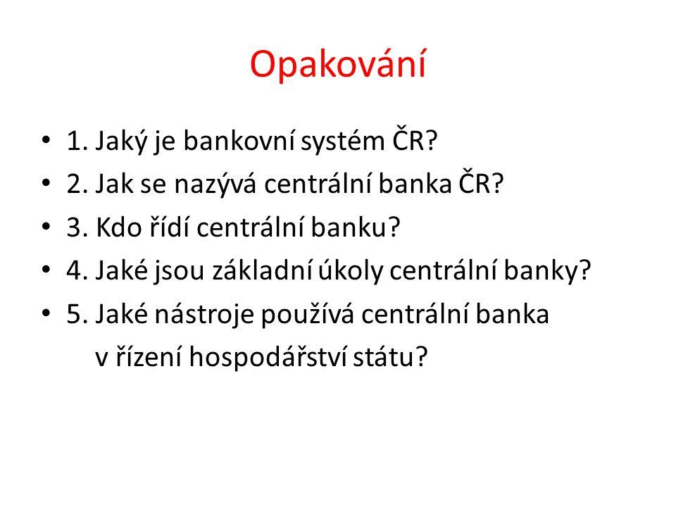 Opakování 1. Jaký je bankovní systém ČR. 2. Jak se nazývá centrální banka ČR.