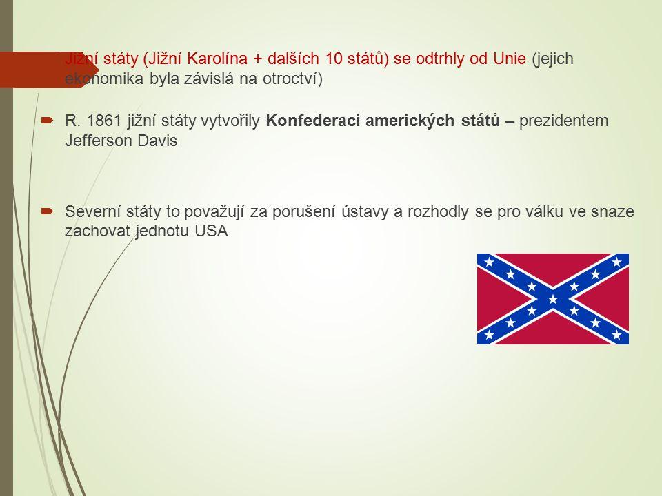  Jižní státy (Jižní Karolína + dalších 10 států) se odtrhly od Unie (jejich ekonomika byla závislá na otroctví)  R. 1861 jižní státy vytvořily Konfe