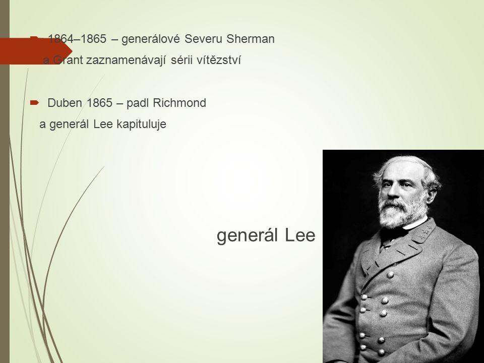  1864–1865 – generálové Severu Sherman a Grant zaznamenávají sérii vítězství  Duben 1865 – padl Richmond a generál Lee kapituluje generál Lee