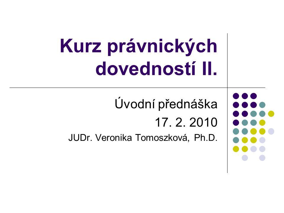 Kurz právnických dovedností II. Úvodní přednáška 17. 2. 2010 JUDr. Veronika Tomoszková, Ph.D.