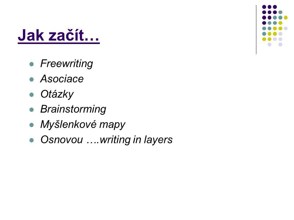 Jak začít… Freewriting Asociace Otázky Brainstorming Myšlenkové mapy Osnovou ….writing in layers