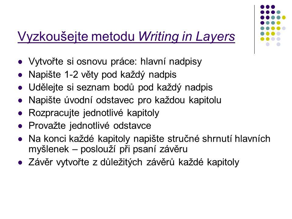 Vyzkoušejte metodu Writing in Layers Vytvořte si osnovu práce: hlavní nadpisy Napište 1-2 věty pod každý nadpis Udělejte si seznam bodů pod každý nadp