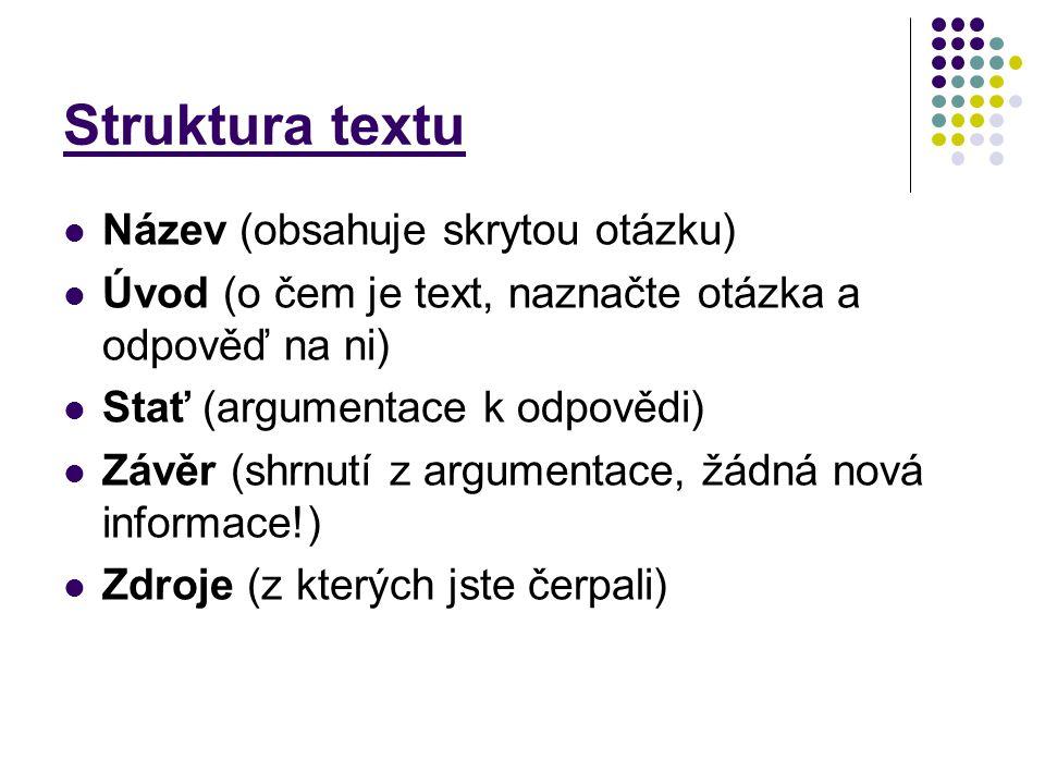 Struktura textu Název (obsahuje skrytou otázku) Úvod (o čem je text, naznačte otázka a odpověď na ni) Stať (argumentace k odpovědi) Závěr (shrnutí z a