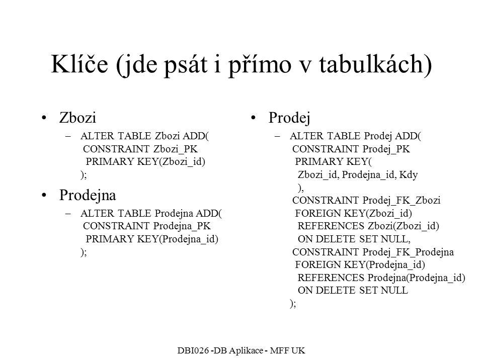 DBI026 -DB Aplikace - MFF UK Klíče (jde psát i přímo v tabulkách) Zbozi –ALTER TABLE Zbozi ADD( CONSTRAINT Zbozi_PK PRIMARY KEY(Zbozi_id) ); Prodejna –ALTER TABLE Prodejna ADD( CONSTRAINT Prodejna_PK PRIMARY KEY(Prodejna_id) ); Prodej –ALTER TABLE Prodej ADD( CONSTRAINT Prodej_PK PRIMARY KEY( Zbozi_id, Prodejna_id, Kdy ), CONSTRAINT Prodej_FK_Zbozi FOREIGN KEY(Zbozi_id) REFERENCES Zbozi(Zbozi_id) ON DELETE SET NULL, CONSTRAINT Prodej_FK_Prodejna FOREIGN KEY(Prodejna_id) REFERENCES Prodejna(Prodejna_id) ON DELETE SET NULL );