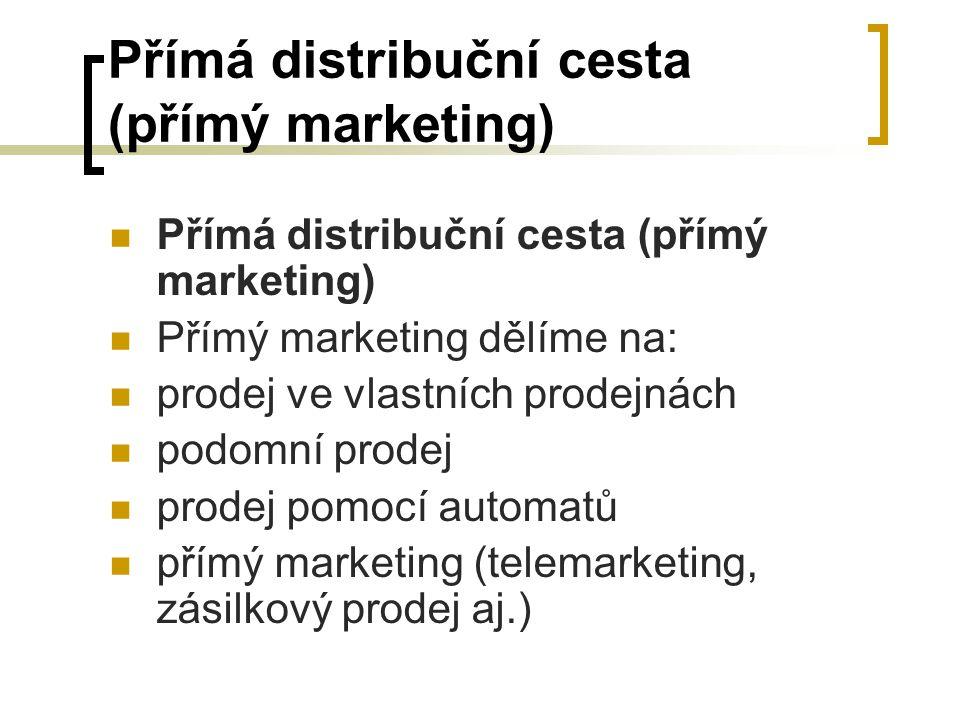 Přímá distribuční cesta (přímý marketing) Přímý marketing dělíme na: prodej ve vlastních prodejnách podomní prodej prodej pomocí automatů přímý market