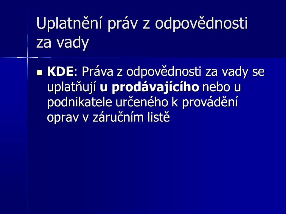 Uplatnění práv z odpovědnosti za vady KDE: Práva z odpovědnosti za vady se uplatňují u prodávajícího nebo u podnikatele určeného k provádění oprav v záručním listě KDE: Práva z odpovědnosti za vady se uplatňují u prodávajícího nebo u podnikatele určeného k provádění oprav v záručním listě