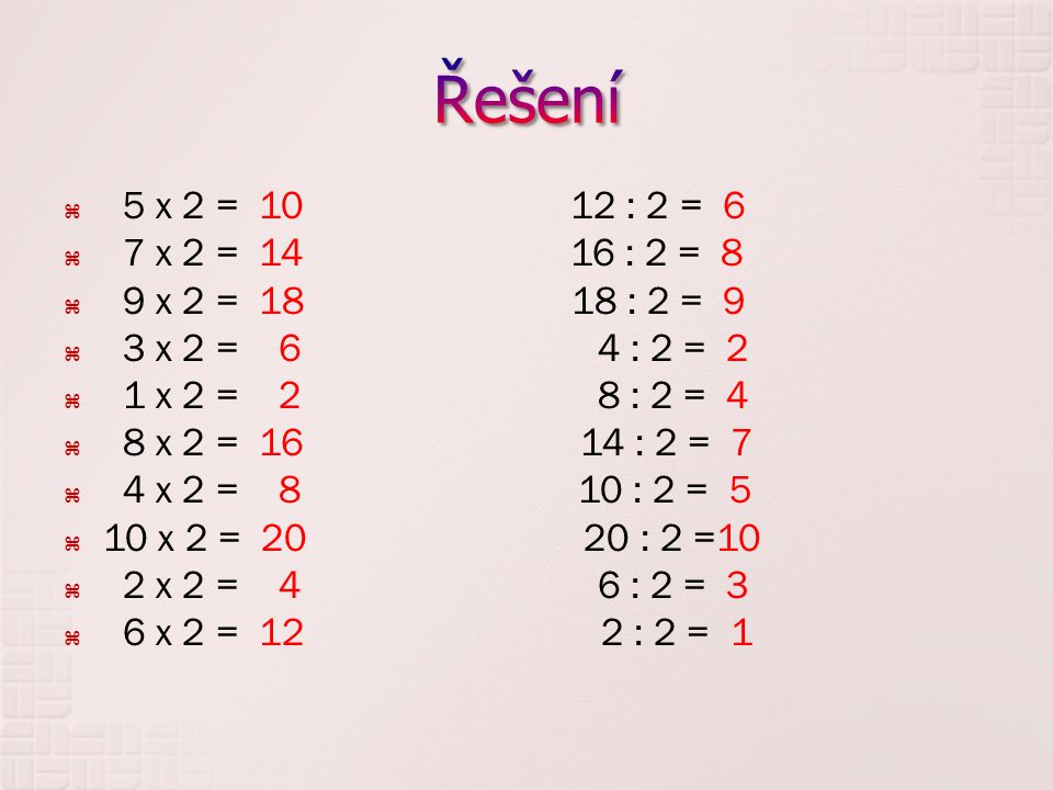 5 x 2 = 10 12 : 2 = 6  7 x 2 = 14 16 : 2 = 8  9 x 2 = 18 18 : 2 = 9  3 x 2 = 6 4 : 2 = 2  1 x 2 = 2 8 : 2 = 4  8 x 2 = 16 14 : 2 = 7  4 x 2 = 8 10 : 2 = 5  10 x 2 = 20 20 : 2 =10  2 x 2 = 4 6 : 2 = 3  6 x 2 = 12 2 : 2 = 1