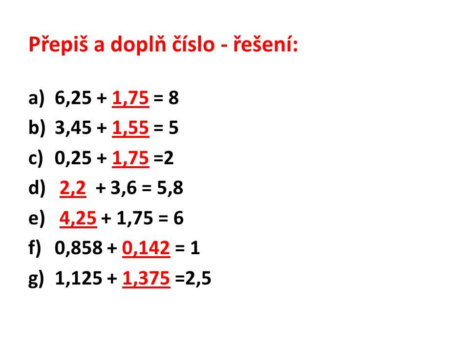Přepiš a doplň číslo - řešení: a)6,25 + 1,75 = 8 b)3,45 + 1,55 = 5 c)0,25 + 1,75 =2 d) 2,2 + 3,6 = 5,8 e) 4,25 + 1,75 = 6 f)0,858 + 0,142 = 1 g)1,125 + 1,375 =2,5