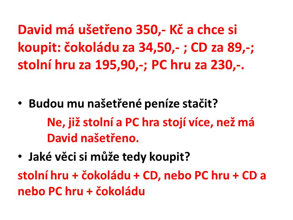 David má ušetřeno 350,- Kč a chce si koupit: čokoládu za 34,50,- ; CD za 89,-; stolní hru za 195,90,-; PC hru za 230,-.