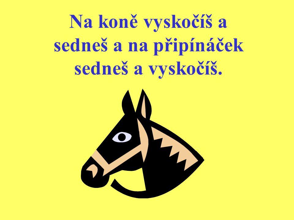 Na koně vyskočíš a sedneš a na připínáček sedneš a vyskočíš.