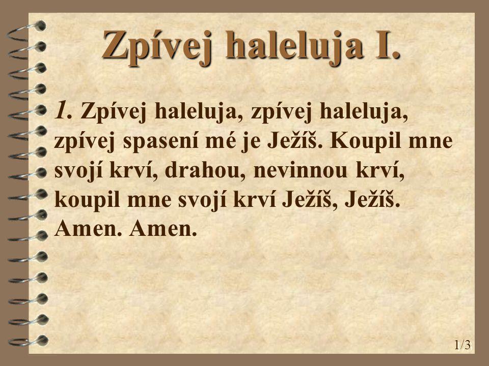 Zpívej haleluja I. 1. Zpívej haleluja, zpívej haleluja, zpívej spasení mé je Ježíš. Koupil mne svojí krví, drahou, nevinnou krví, koupil mne svojí krv