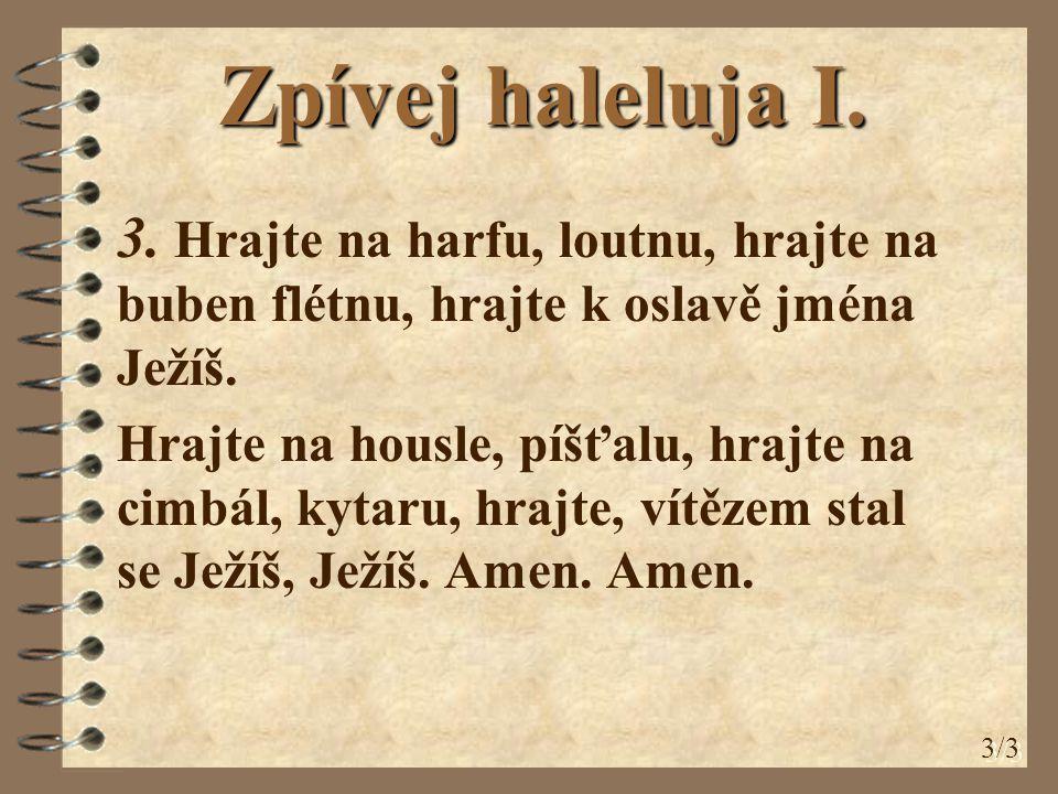 Zpívej haleluja I. 3. Hrajte na harfu, loutnu, hrajte na buben flétnu, hrajte k oslavě jména Ježíš. Hrajte na housle, píšťalu, hrajte na cimbál, kytar