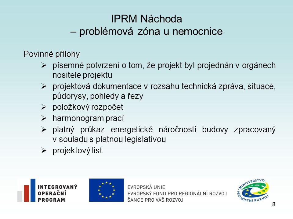 IPRM Náchoda – problémová zóna u nemocnice Povinné přílohy  písemné potvrzení o tom, že projekt byl projednán v orgánech nositele projektu  projektová dokumentace v rozsahu technická zpráva, situace, půdorysy, pohledy a řezy  položkový rozpočet  harmonogram prací  platný průkaz energetické náročnosti budovy zpracovaný v souladu s platnou legislativou  projektový list 8