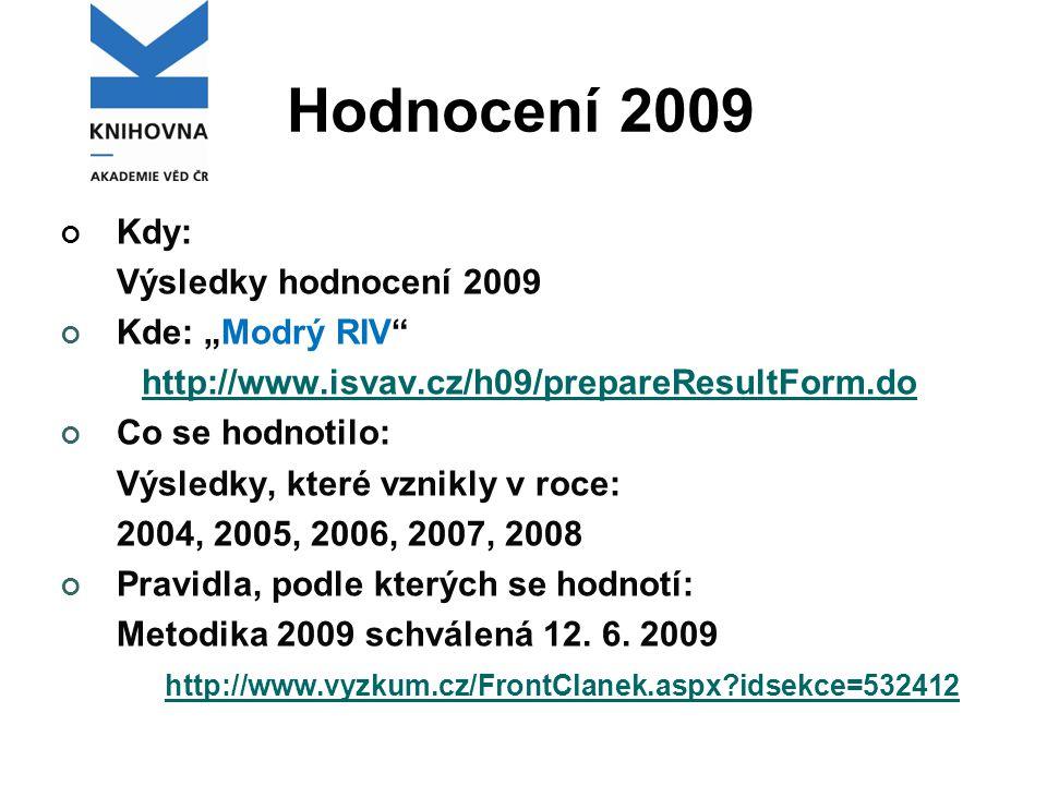 """Hodnocení 2009 Kdy: Výsledky hodnocení 2009 Kde: """"Modrý RIV http://www.isvav.cz/h09/prepareResultForm.do Co se hodnotilo: Výsledky, které vznikly v roce: 2004, 2005, 2006, 2007, 2008 Pravidla, podle kterých se hodnotí: Metodika 2009 schválená 12."""