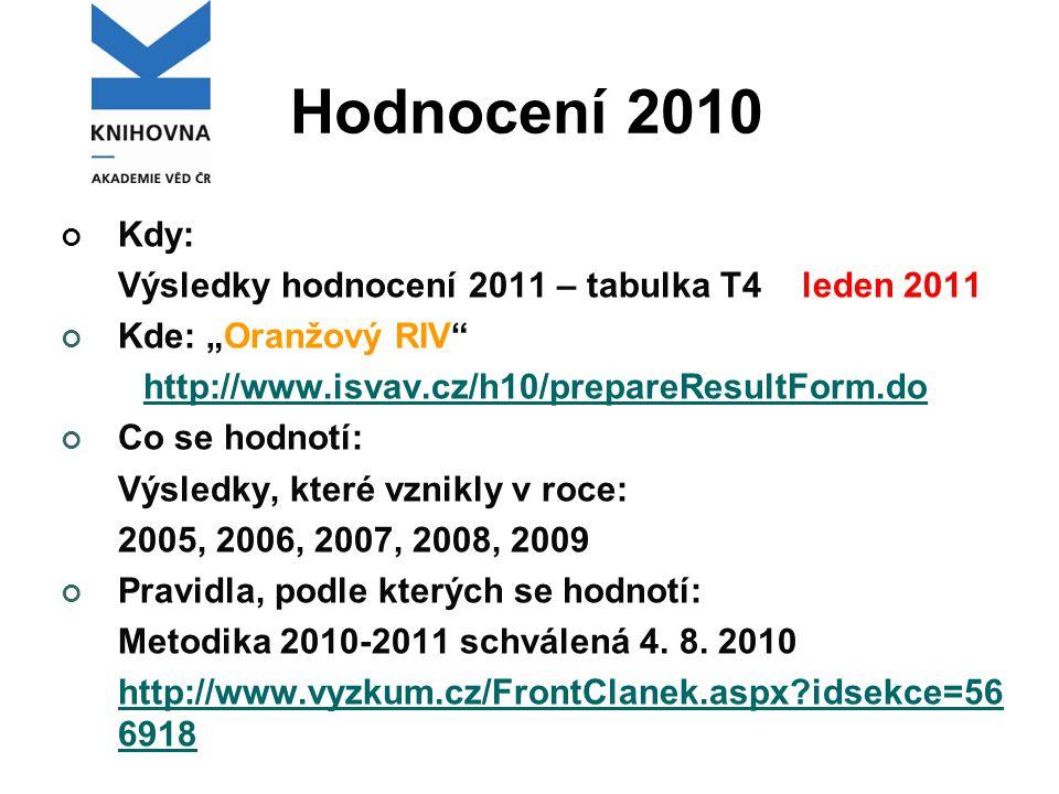"""Hodnocení 2010 Kdy: Výsledky hodnocení 2011 – tabulka T4 leden 2011 Kde: """"Oranžový RIV http://www.isvav.cz/h10/prepareResultForm.do Co se hodnotí: Výsledky, které vznikly v roce: 2005, 2006, 2007, 2008, 2009 Pravidla, podle kterých se hodnotí: Metodika 2010-2011 schválená 4."""