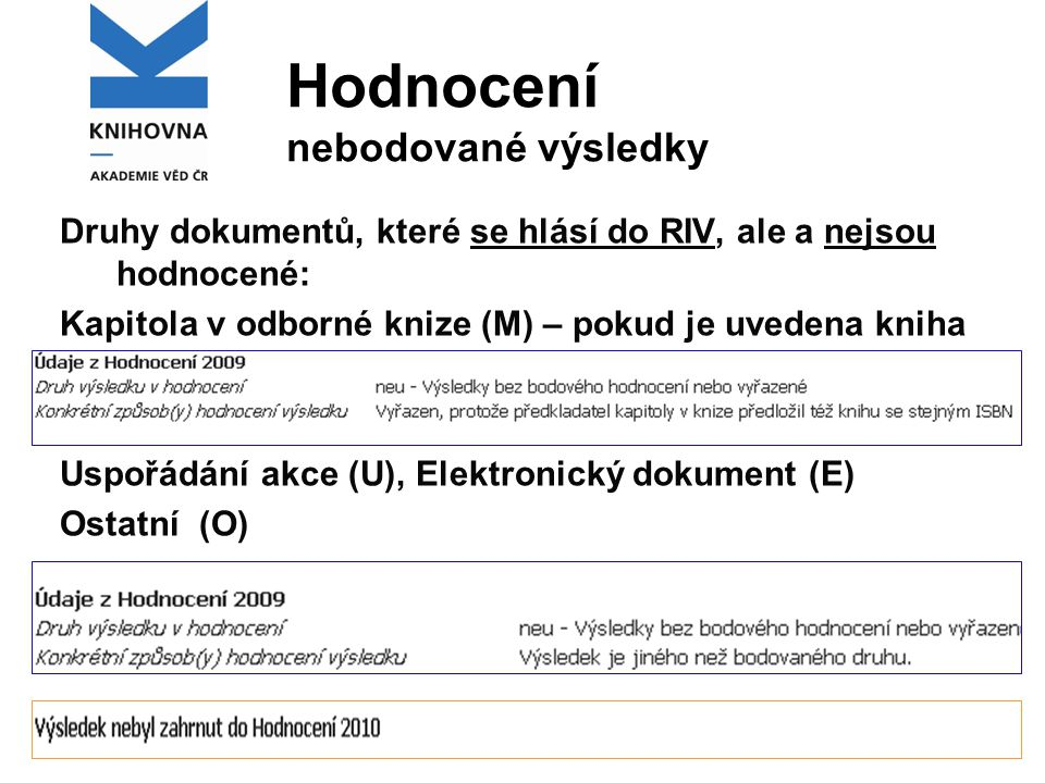 Hodnocení nebodované výsledky Druhy dokumentů, které se hlásí do RIV, ale a nejsou hodnocené: Kapitola v odborné knize (M) – pokud je uvedena kniha Uspořádání akce (U), Elektronický dokument (E) Ostatní (O)