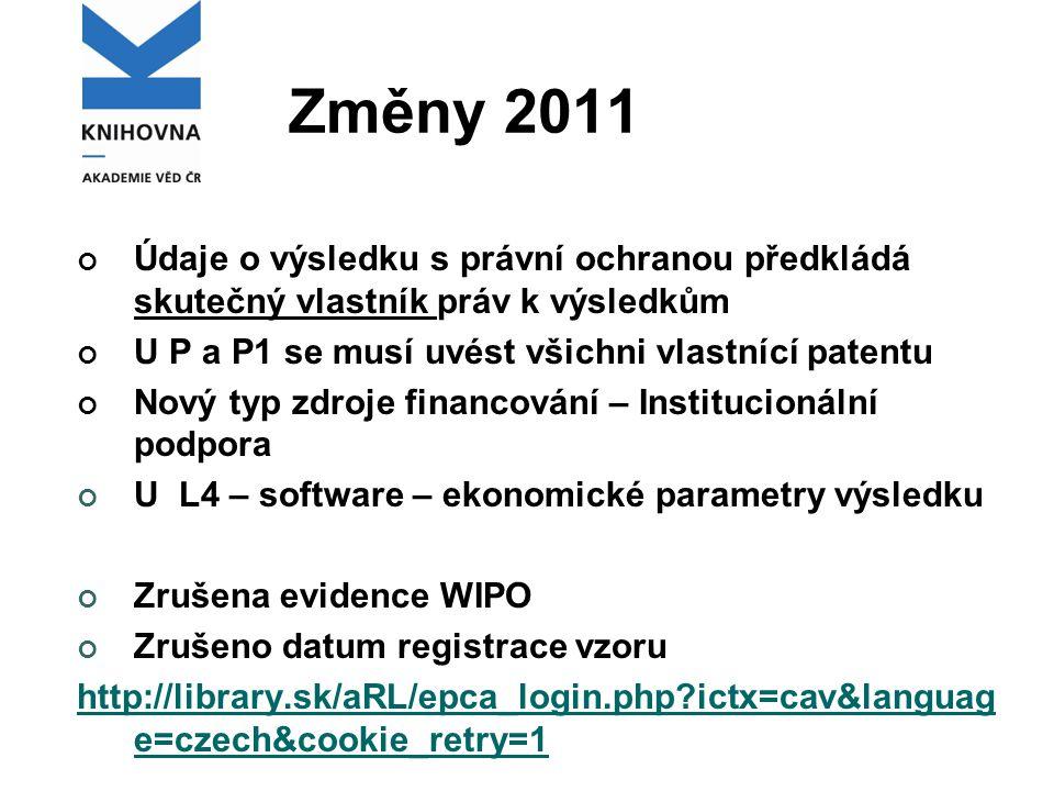 Změny 2011 Údaje o výsledku s právní ochranou předkládá skutečný vlastník práv k výsledkům U P a P1 se musí uvést všichni vlastnící patentu Nový typ zdroje financování – Institucionální podpora U L4 – software – ekonomické parametry výsledku Zrušena evidence WIPO Zrušeno datum registrace vzoru http://library.sk/aRL/epca_login.php ictx=cav&languag e=czech&cookie_retry=1