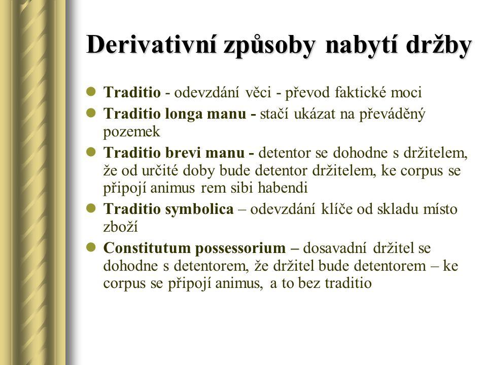 Derivativní způsoby nabytí držby Traditio - odevzdání věci - převod faktické moci Traditio longa manu - stačí ukázat na převáděný pozemek Traditio bre