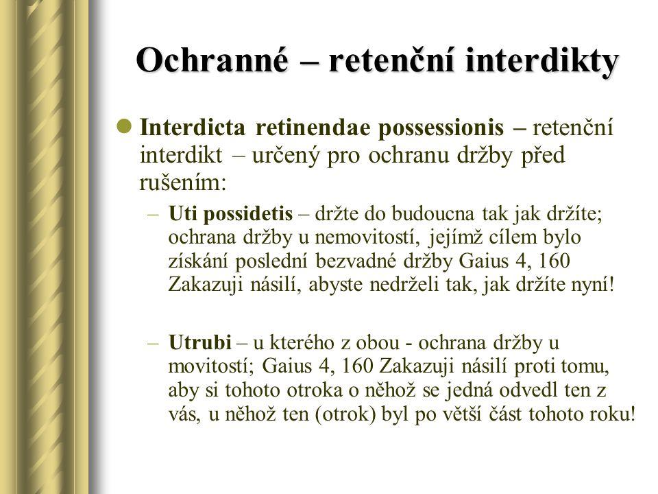 Ochranné – retenční interdikty Interdicta retinendae possessionis – retenční interdikt – určený pro ochranu držby před rušením: –Uti possidetis – držt