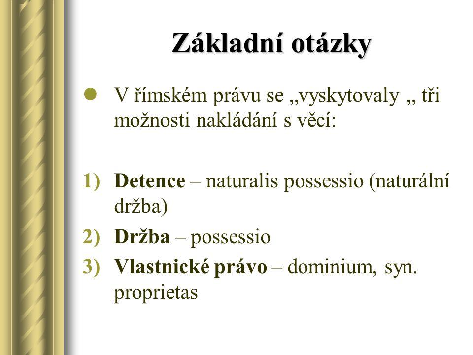 """Základní otázky V římském právu se """"vyskytovaly """" tři možnosti nakládání s věcí: 1)Detence – naturalis possessio (naturální držba) 2)Držba – possessio"""