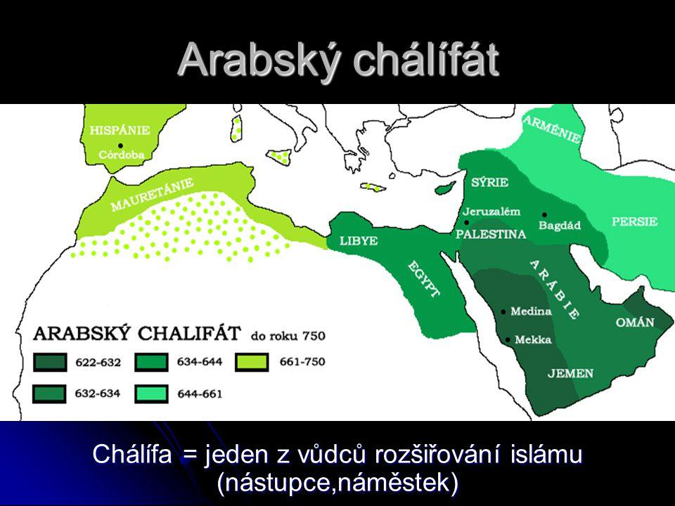 Arabský chálífát Chálífa = jeden z vůdců rozšiřování islámu (nástupce,náměstek)