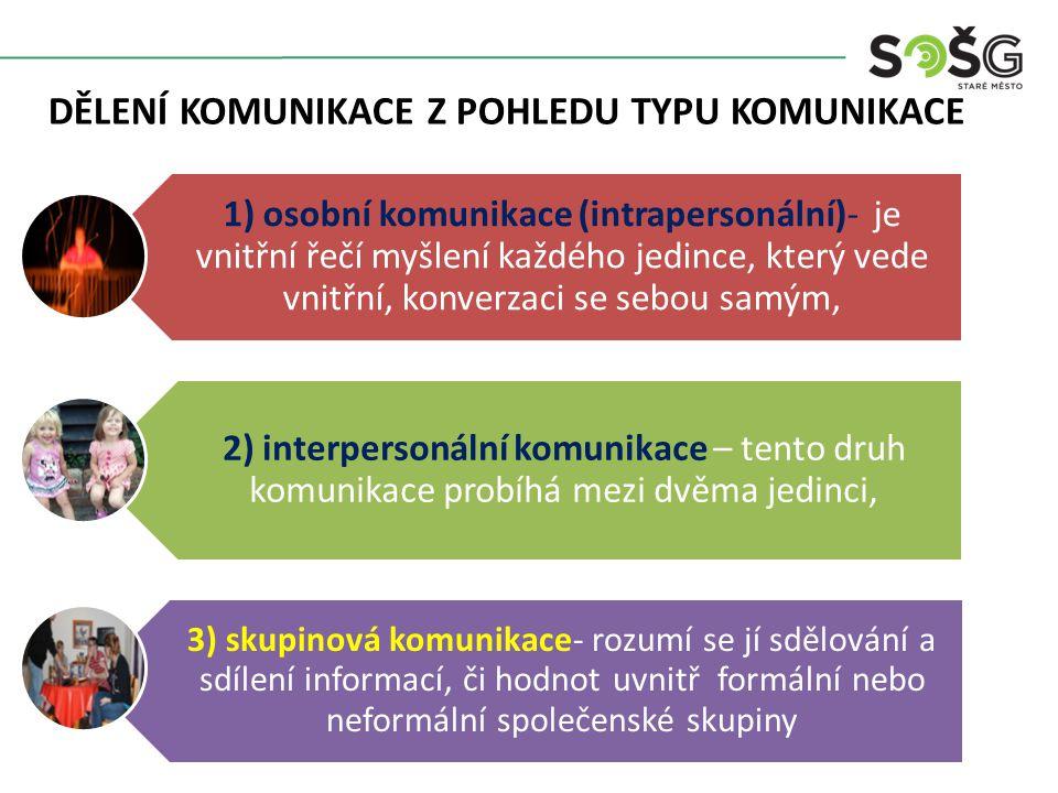 DĚLENÍ KOMUNIKACE Z POHLEDU TYPU KOMUNIKACE 1) osobní komunikace (intrapersonální)- je vnitřní řečí myšlení každého jedince, který vede vnitřní, konverzaci se sebou samým, 2) interpersonální komunikace – tento druh komunikace probíhá mezi dvěma jedinci, 3) skupinová komunikace- rozumí se jí sdělování a sdílení informací, či hodnot uvnitř formální nebo neformální společenské skupiny