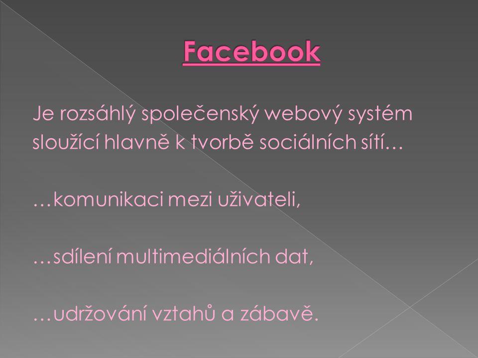 Je rozsáhlý společenský webový systém sloužící hlavně k tvorbě sociálních sítí… …komunikaci mezi uživateli, …sdílení multimediálních dat, …udržování vztahů a zábavě.