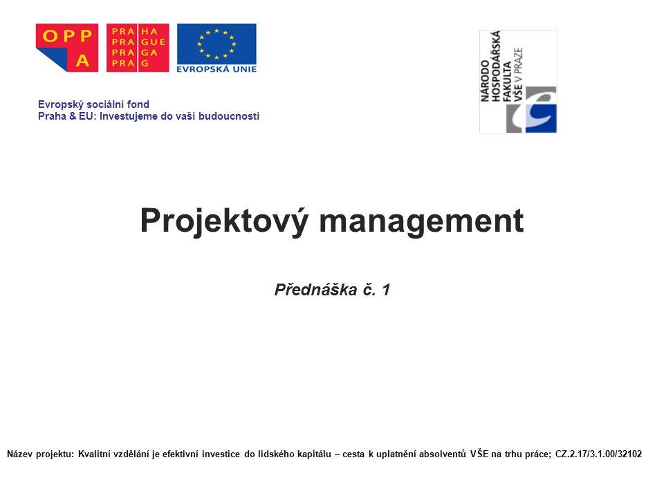 Projektový management Přednáška č. 1 Evropský sociální fond Praha & EU: Investujeme do vaší budoucnosti Název projektu: Kvalitní vzdělání je efektivní