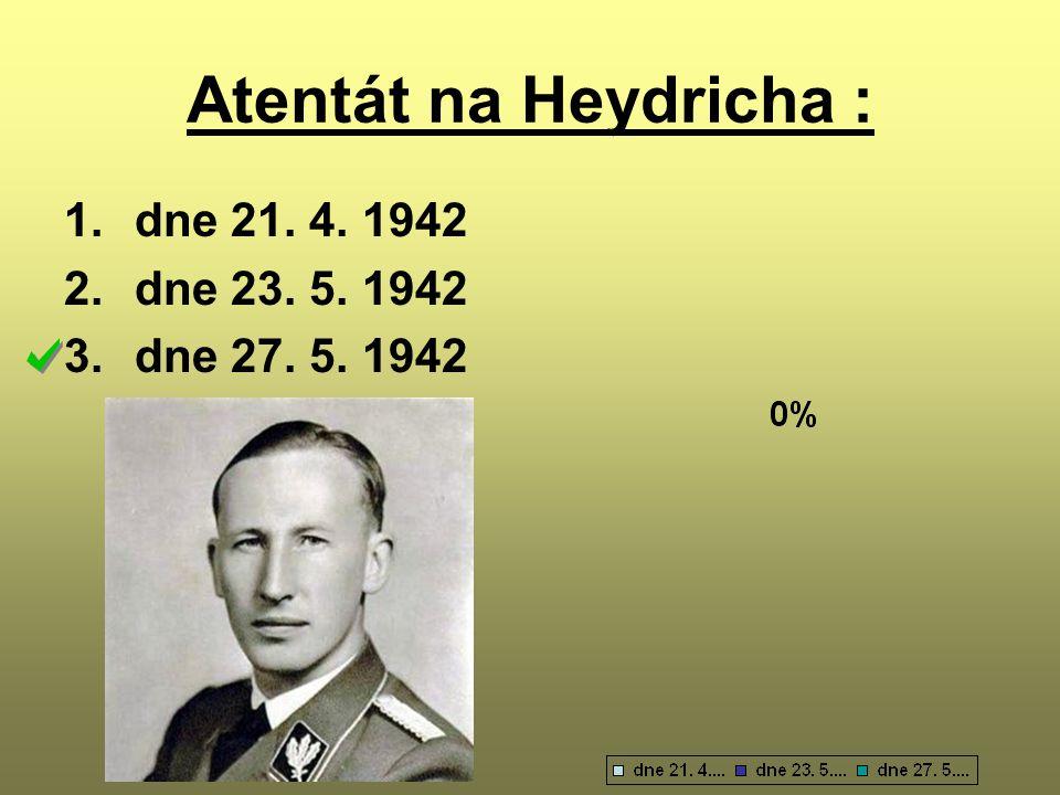 Atentát na Heydricha : 1.dne 21. 4. 1942 2.dne 23. 5. 1942 3.dne 27. 5. 1942