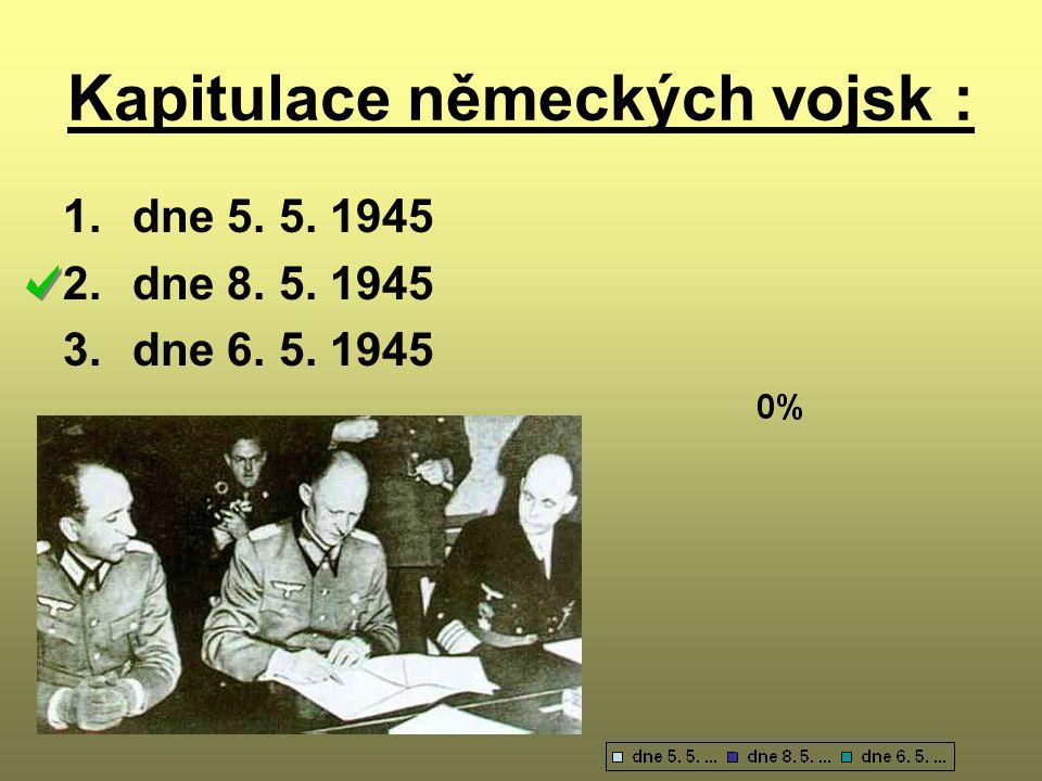 Kapitulace německých vojsk : 1.dne 5. 5. 1945 2.dne 8. 5. 1945 3.dne 6. 5. 1945