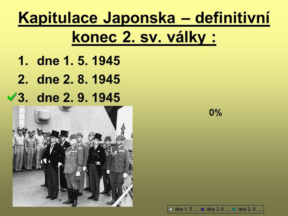 Kapitulace Japonska – definitivní konec 2. sv. války : 1.dne 1. 5. 1945 2.dne 2. 8. 1945 3.dne 2. 9. 1945