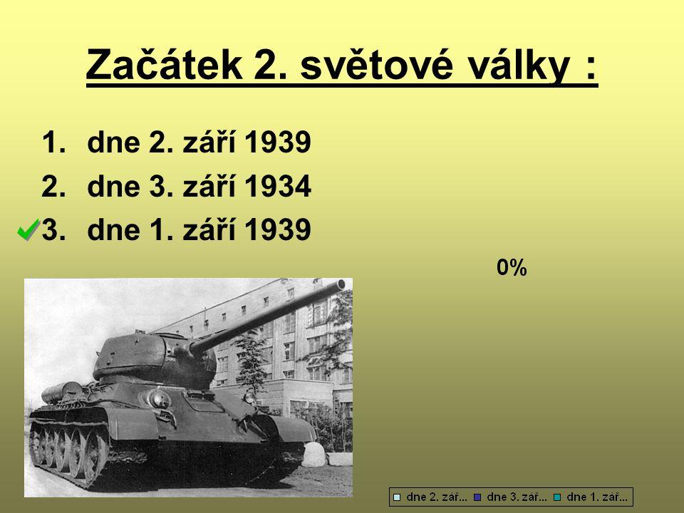 Začátek 2. světové války : 1.dne 2. září 1939 2.dne 3. září 1934 3.dne 1. září 1939