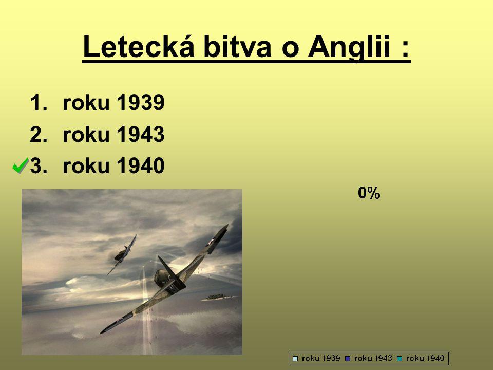 Letecká bitva o Anglii : 1.roku 1939 2.roku 1943 3.roku 1940