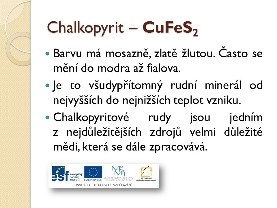 Chalkopyrit – CuFeS 2 Barvu má mosazně, zlatě žlutou. Často se mění do modra až fialova. Je to všudypřítomný rudní minerál od nejvyšších do nejnižších