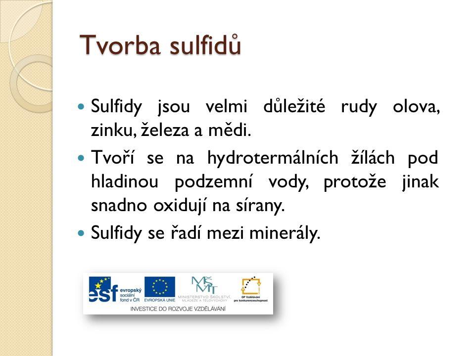 Tvorba sulfidů Sulfidy jsou velmi důležité rudy olova, zinku, železa a mědi. Tvoří se na hydrotermálních žílách pod hladinou podzemní vody, protože ji