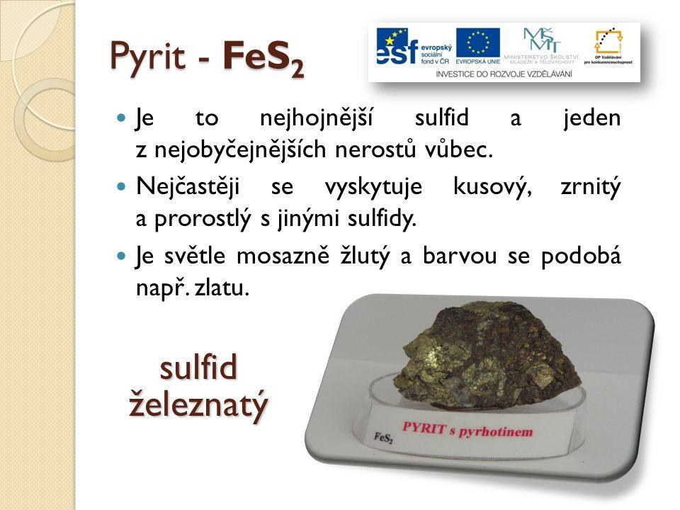 Pyrit - FeS 2 Je to nejhojnější sulfid a jeden z nejobyčejnějších nerostů vůbec. Nejčastěji se vyskytuje kusový, zrnitý a prorostlý s jinými sulfidy.